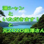 湯シャン と いただきます! と 元ZOZO前澤さん